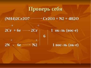 Проверь себя (NH4)2Cr2O7 Cr2O3 + N2 + 4H2O +6 +3 2Cr + 6e 2Cr 1 ок-ль (вос-е)...