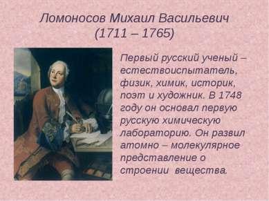 Ломоносов Михаил Васильевич (1711 – 1765) Первый русский ученый – естествоисп...