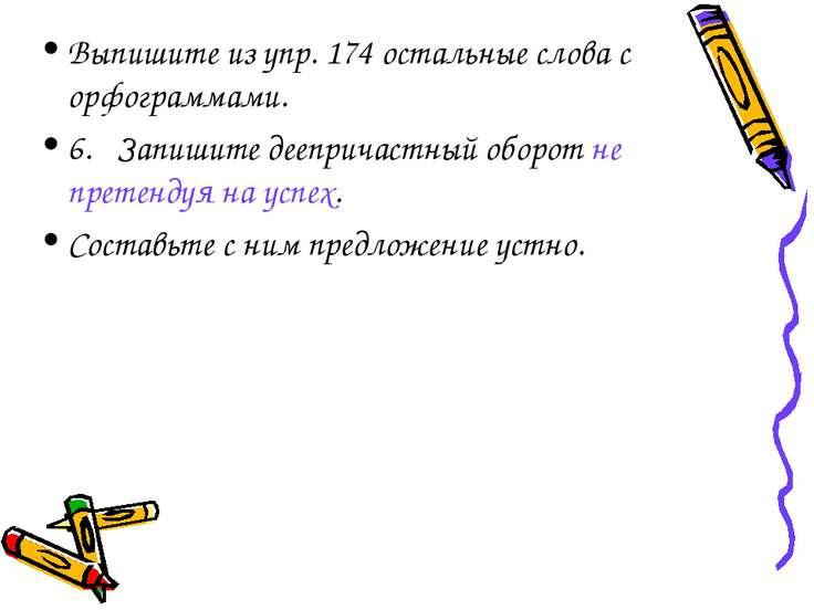 Выпишите из упр. 174 остальные слова с орфограммами. 6. Запишите деепричастны...