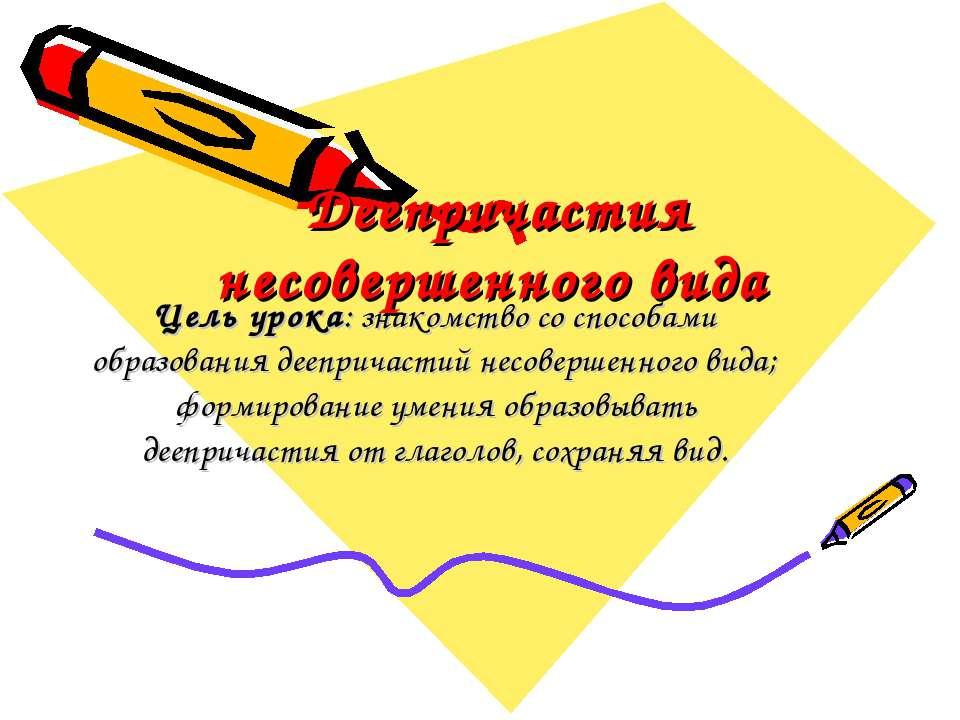 Деепричастия несовершенного вида Цель урока: знакомство со способами образова...