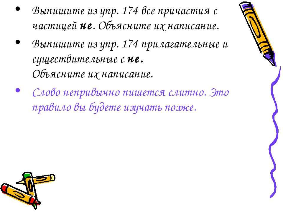 Выпишите из упр. 174 все причастия с частицей не. Объясните их написание. Вып...