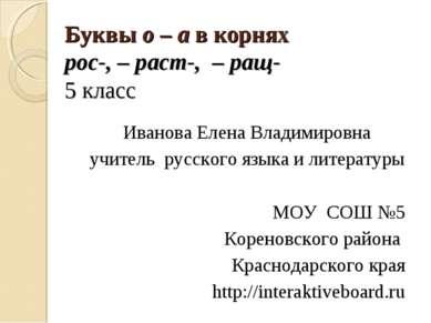 Буквы о – а в корнях рос-, – раст-, – ращ- 5 класс Иванова Елена Владимировна...