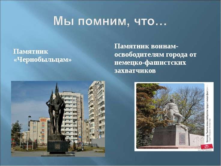 Памятник «Чернобыльцам» Памятник воинам-освободителям города от немецко-фашис...