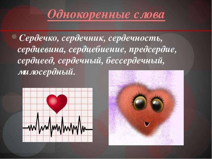 Однокоренные слова Сердечко, сердечник, сердечность, сердцевина, сердцебиение...