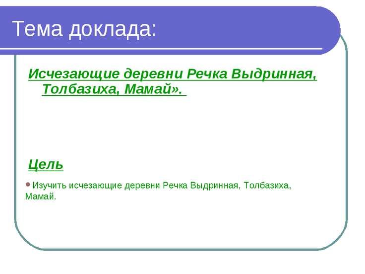Тема доклада: Исчезающие деревни Речка Выдринная, Толбазиха, Мамай». Цель Изу...