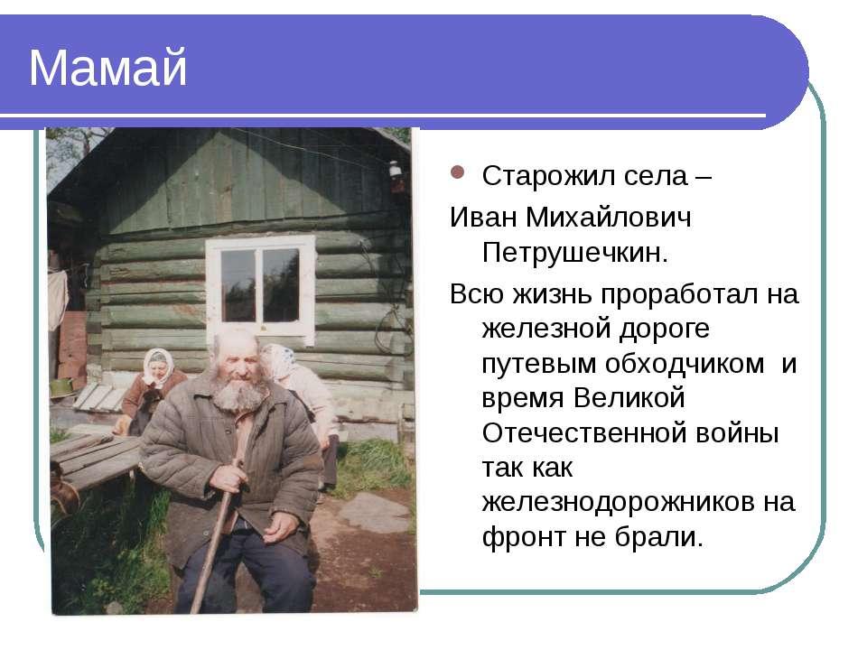 Мамай Старожил села – Иван Михайлович Петрушечкин. Всю жизнь проработал на же...