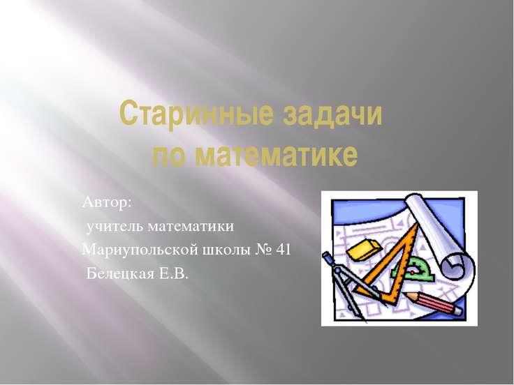 Старинные задачи по математике Автор: учитель математики Мариупольской школы ...