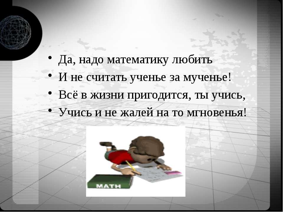 Да, надо математику любить И не считать ученье за мученье! Всё в жизни пригод...