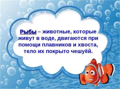 Рыбы – животные, которые живут в воде, двигаются при помощи плавников и хвост...