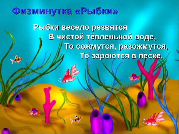Физминутка «Рыбки» Рыбки весело резвятся В чистой тёпленькой воде, То сожмутс...