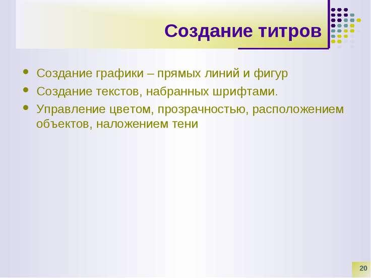 * Создание титров Создание графики – прямых линий и фигур Создание текстов, н...