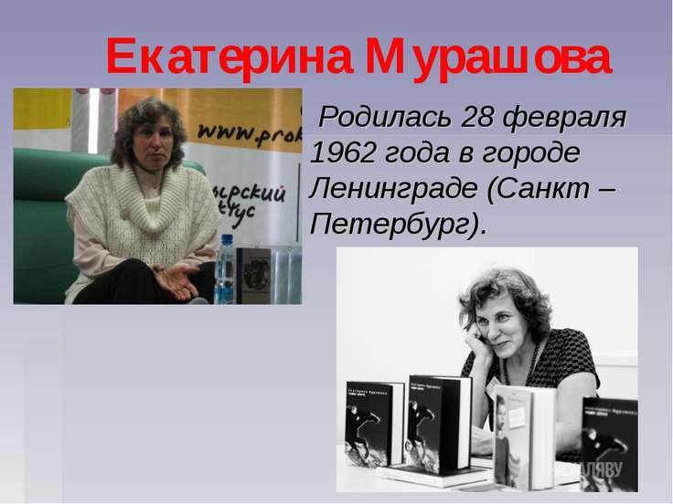Екатерина Мурашова Родилась 28 февраля 1962 года в городе Ленинграде (Санкт –...