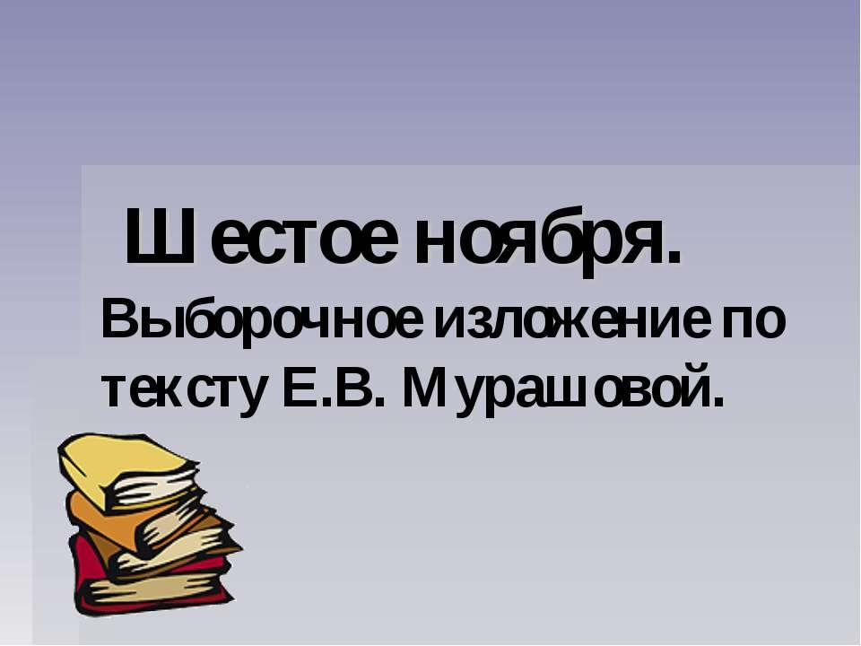 Шестое ноября. Выборочное изложение по тексту Е.В. Мурашовой.