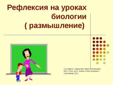 Рефлексия на уроках биологии ( размышление) Составила : Кудяшева Вера Григорь...
