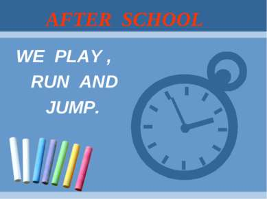AFTER SCHOOL WE PLAY , RUN AND JUMP.