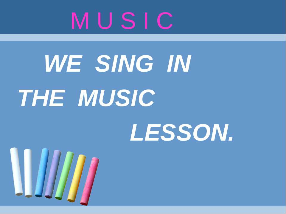 M U S I C WE SING IN THE MUSIC LESSON.