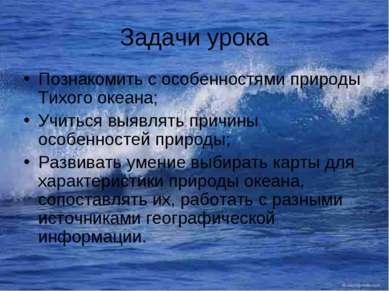 Задачи урока Познакомить с особенностями природы Тихого океана; Учиться выявл...
