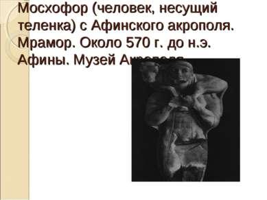 Мосхофор (человек, несущий теленка) с Афинского акрополя. Мрамор. Около 570 г...