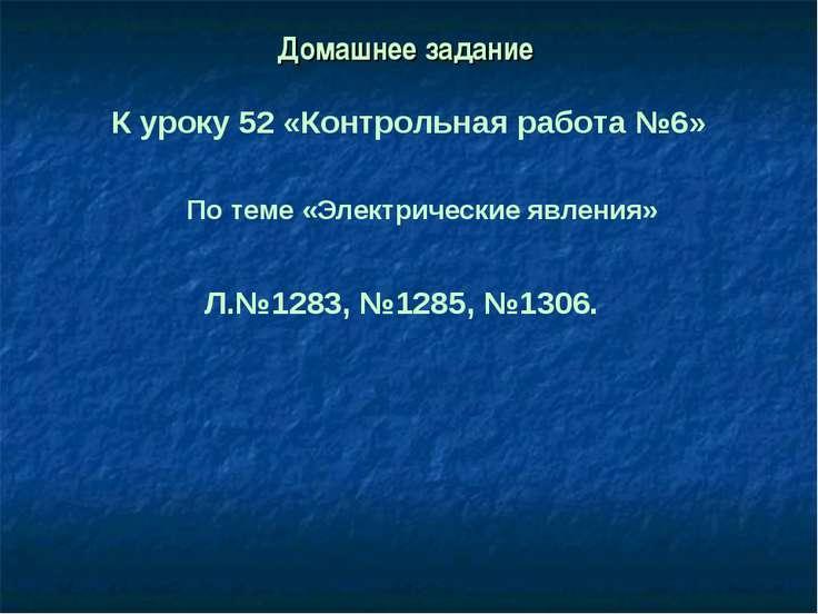 Домашнее задание К уроку 52 «Контрольная работа №6» По теме «Электрические яв...