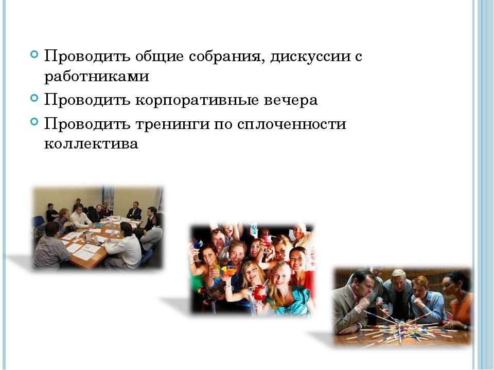 Проводить общие собрания, дискуссии с работниками Проводить корпоративные веч...