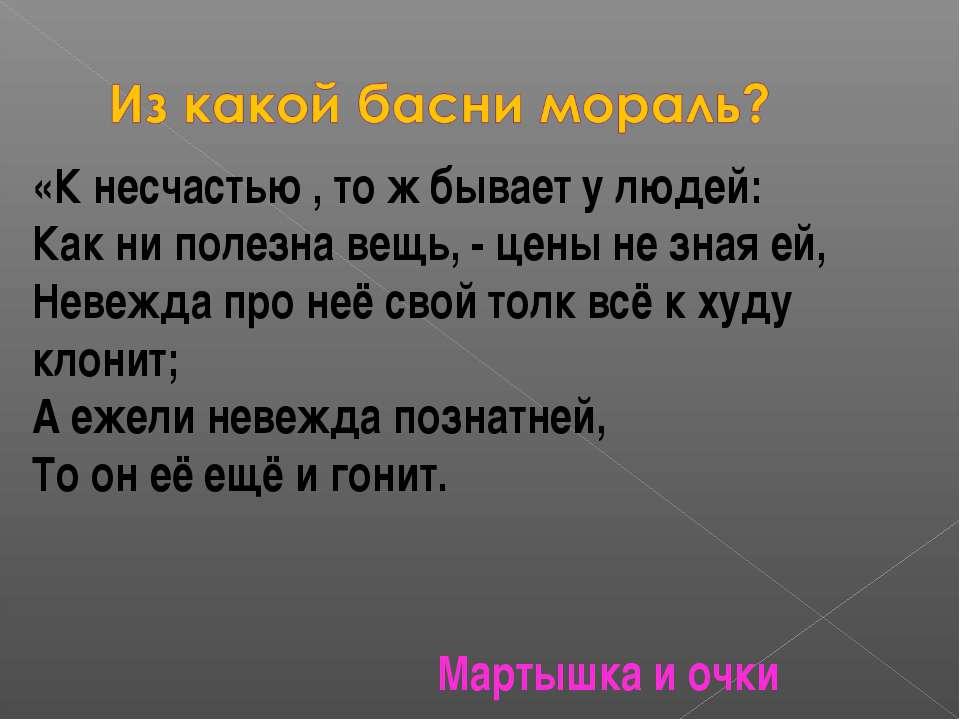 «К несчастью , то ж бывает у людей: Как ни полезна вещь, - цены не зная ей, Н...