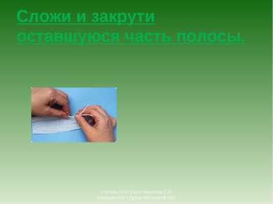 Сложи и закрути оставшуюся часть полосы. Учитель ИЗО Шишлянникова Е.В. гимназ...