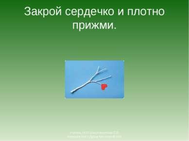 Закрой сердечко и плотно прижми. Учитель ИЗО Шишлянникова Е.В. гимназия №8 г ...
