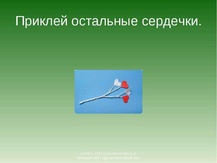 Приклей остальные сердечки. Учитель ИЗО Шишлянникова Е.В. гимназия №8 г Дубна...
