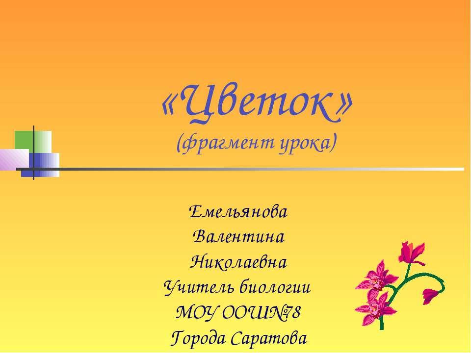 «Цветок» (фрагмент урока) Емельянова Валентина Николаевна Учитель биологии МО...