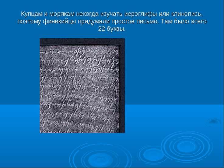 Купцам и морякам некогда изучать иероглифы или клинопись, поэтому финикийцы п...