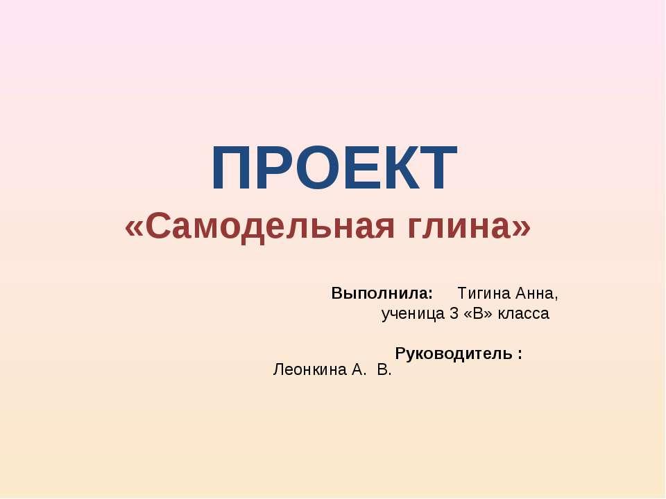 ПРОЕКТ «Самодельная глина» Выполнила: Тигина Анна, ученица 3 «В» класса Руков...