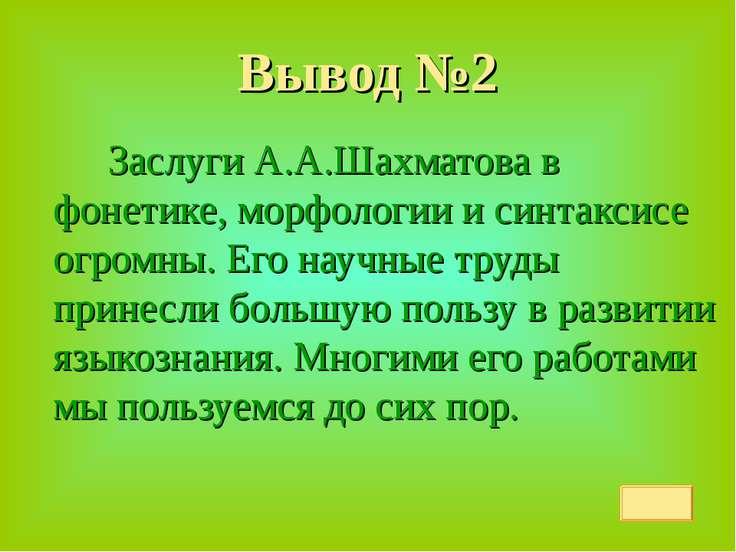 Вывод №2 Заслуги А.А.Шахматова в фонетике, морфологии и синтаксисе огромны. Е...