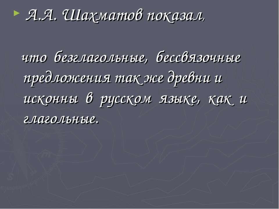 А.А. Шахматов показал, что безглагольные, бессвязочные предложения так же дре...