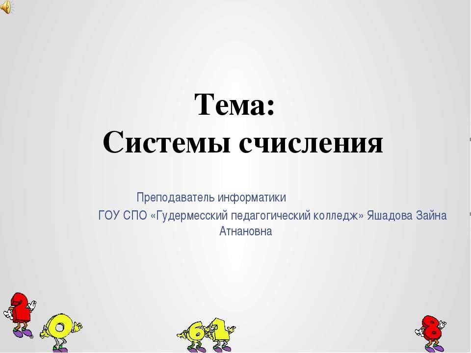 Тема: Системы счисления Преподаватель информатики ГОУ СПО «Гудермесский педаг...