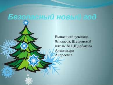 Безопасный новый год Выполнила :ученица 8а класса, Шушенской школы №1 ,Щербак...