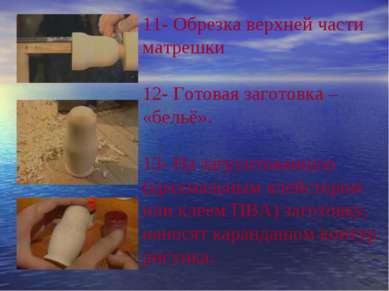 11- Обрезка верхней части матрешки 12- Готовая заготовка – «бельё». 13- На з...
