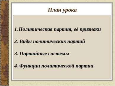 План урока Политическая партия, её признаки 2. Виды политических партий 3. Па...
