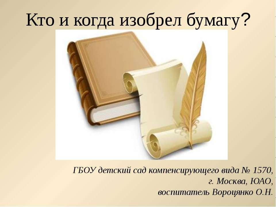 Кто и когда изобрел бумагу? ГБОУ детский сад компенсирующего вида № 1570, г. ...