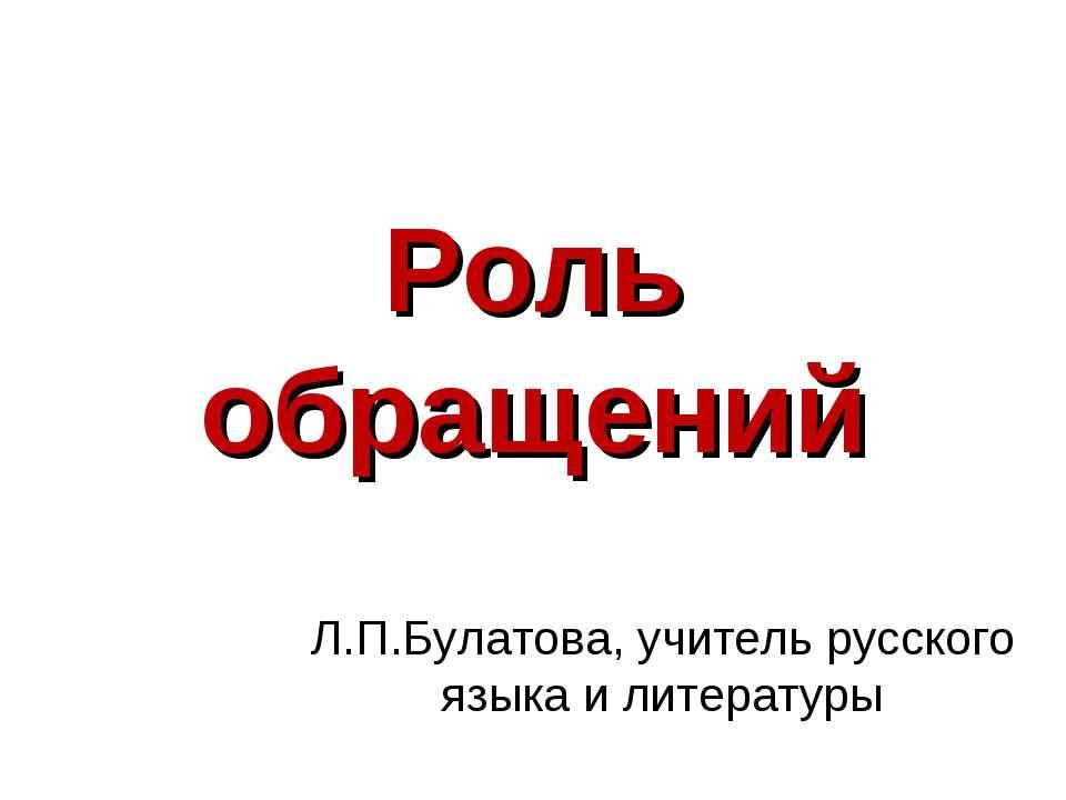 Роль обращений Л.П.Булатова, учитель русского языка и литературы