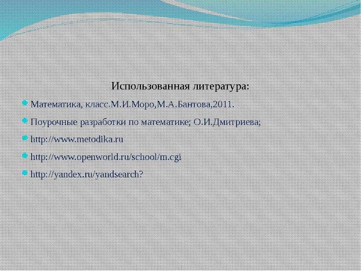 Использованная литература: Математика, класс.М.И.Моро,М.А.Бантова,2011. Поуро...