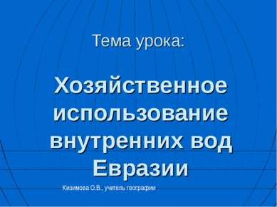 Тема урока: Хозяйственное использование внутренних вод Евразии Кизимова О.В.,...