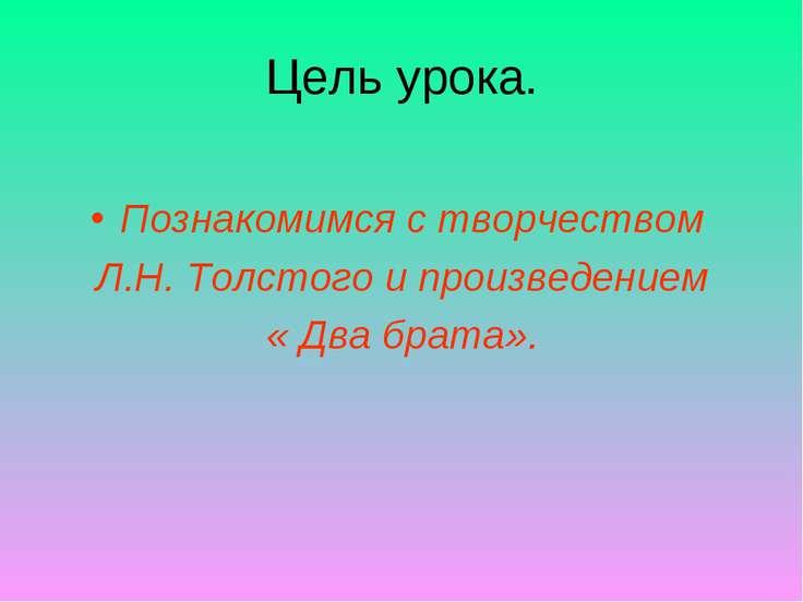 Цель урока. Познакомимся с творчеством Л.Н. Толстого и произведением « Два бр...