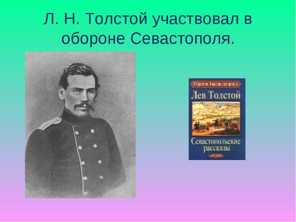 Л. Н. Толстой участвовал в обороне Севастополя.