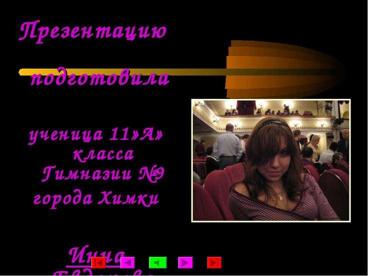 Презентацию подготовила ученица 11»А» класса Гимназии №9 города Химки Инна Ев...