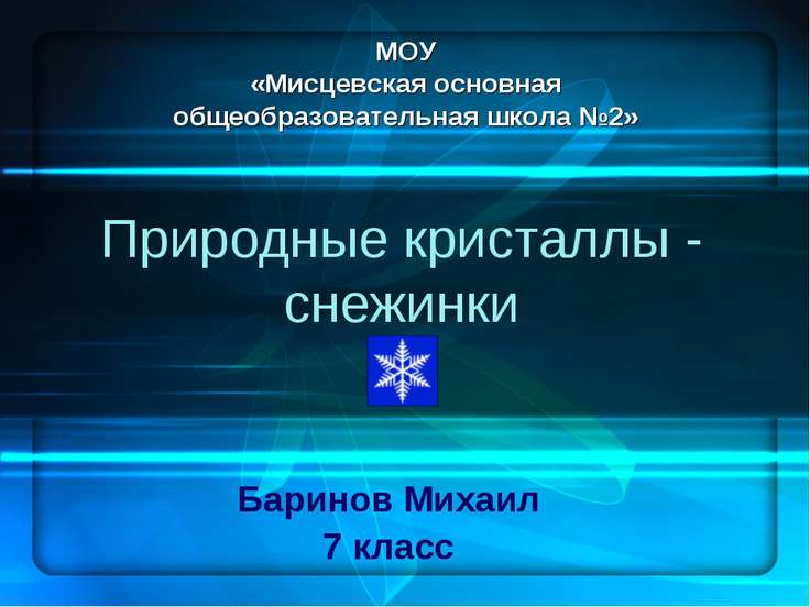 Природные кристаллы - снежинки Баринов Михаил 7 класс МОУ «Мисцевская основна...