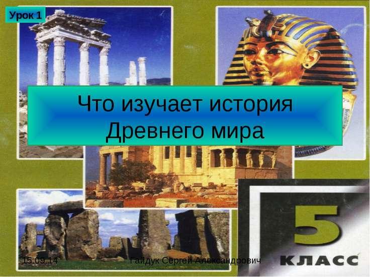Что изучает история Древнего мира Урок 1 Гайдук Сергей Александрович