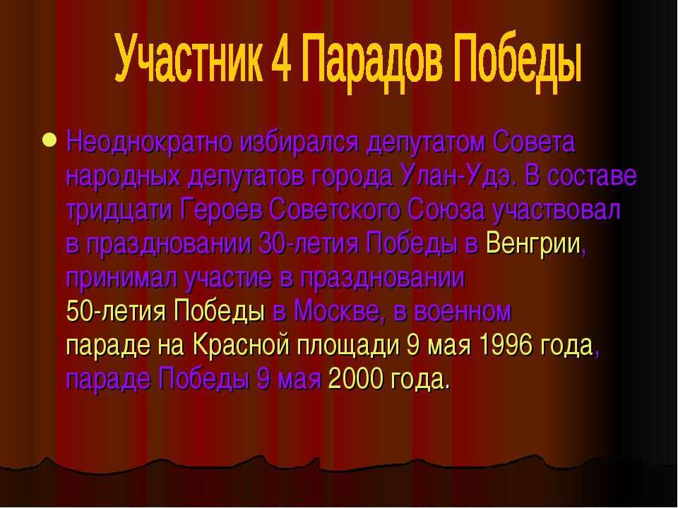 Неоднократно избирался депутатом Совета народных депутатов города Улан-Удэ. В...