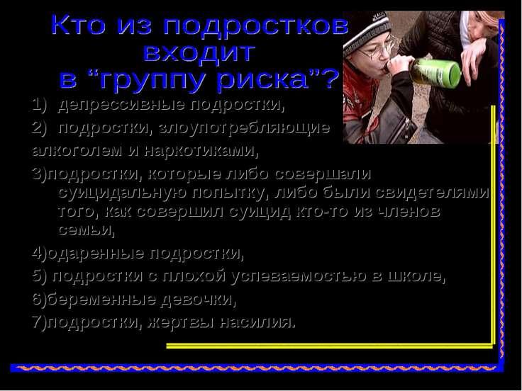 депрессивные подростки, подростки, злоупотребляющие алкоголем и наркотиками, ...