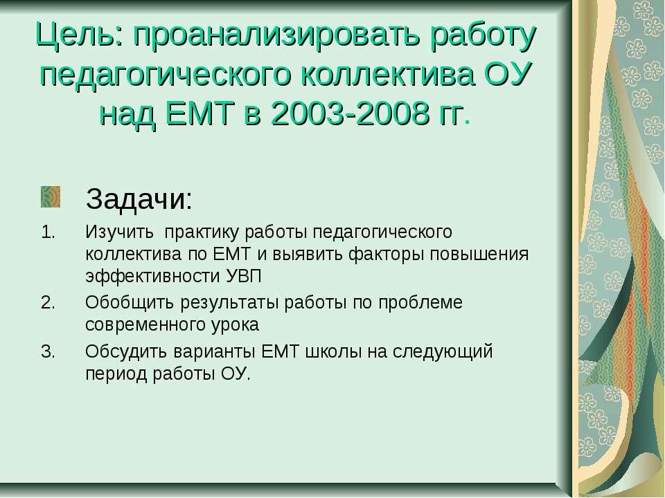 Цель: проанализировать работу педагогического коллектива ОУ над ЕМТ в 2003-20...
