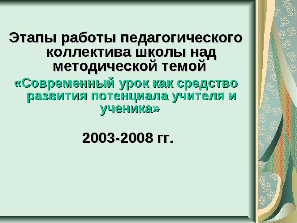 Этапы работы педагогического коллектива школы над методической темой «Совреме...
